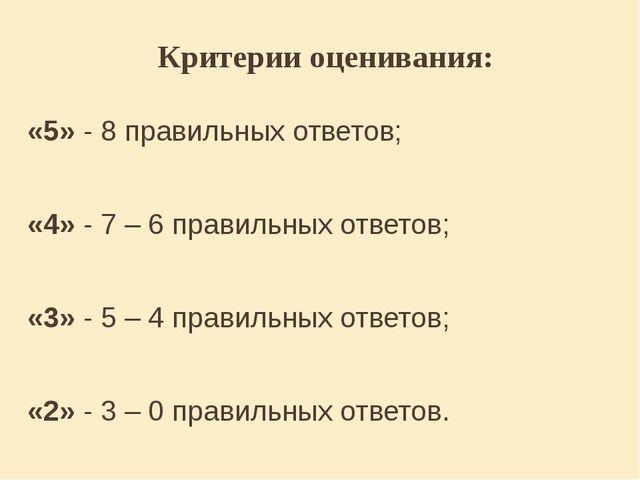 Критерии оценивания: «5» - 8 правильных ответов; «4» - 7 – 6 правильных ответ...