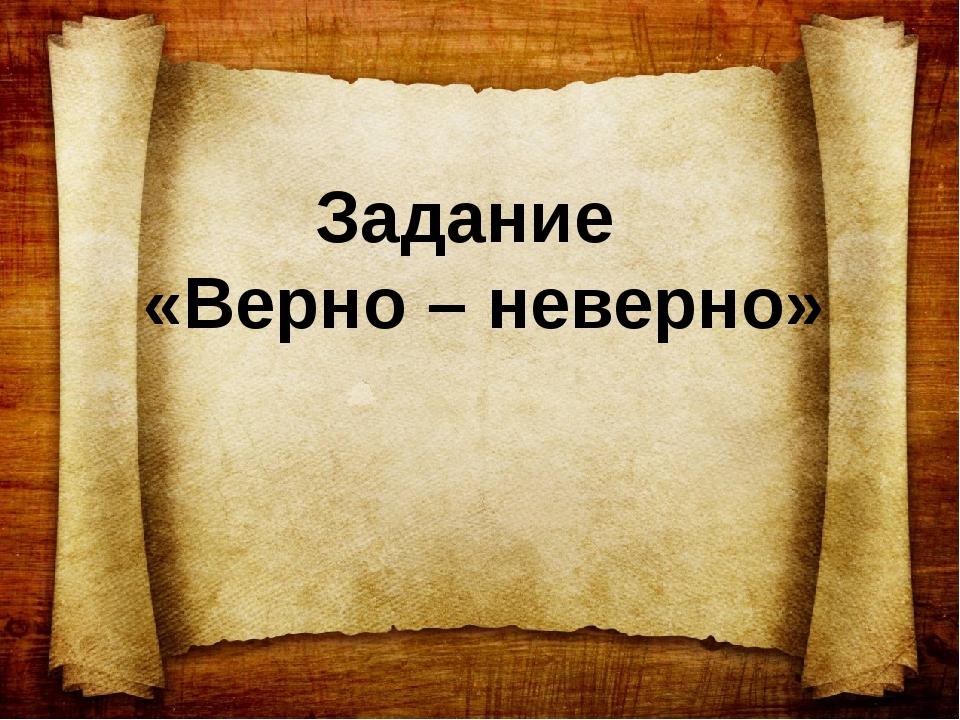 Задание «Верно – неверно»
