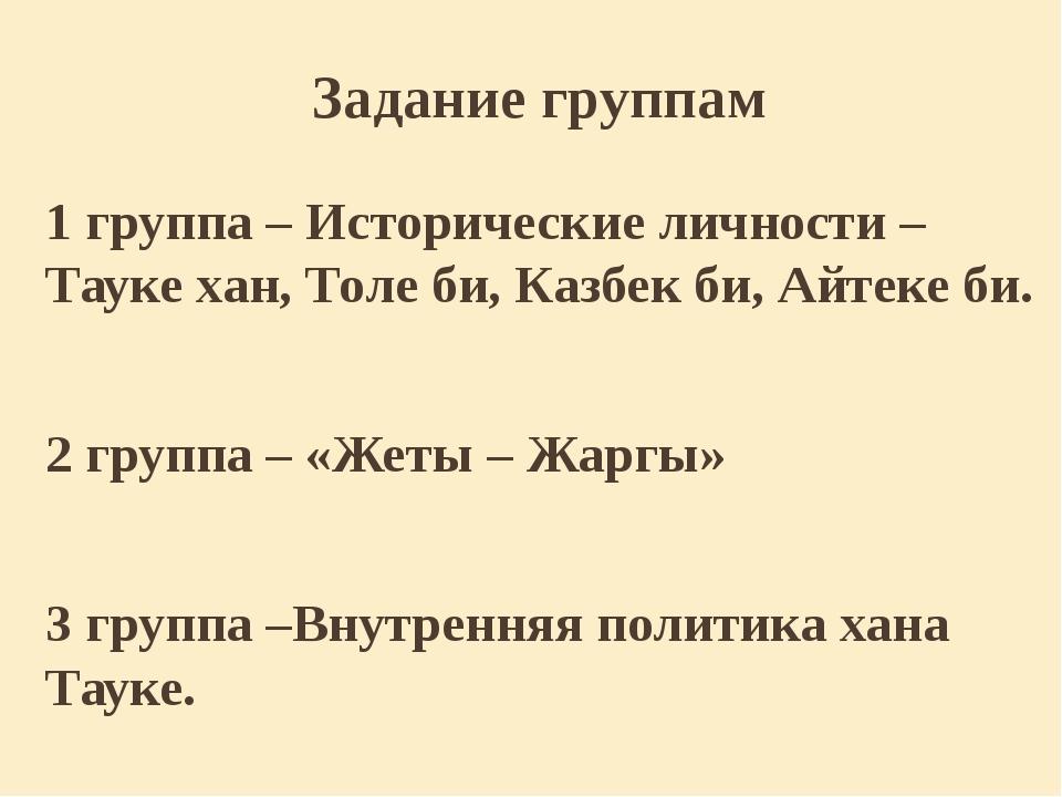 Задание группам 1 группа – Исторические личности – Тауке хан, Толе би, Казбек...