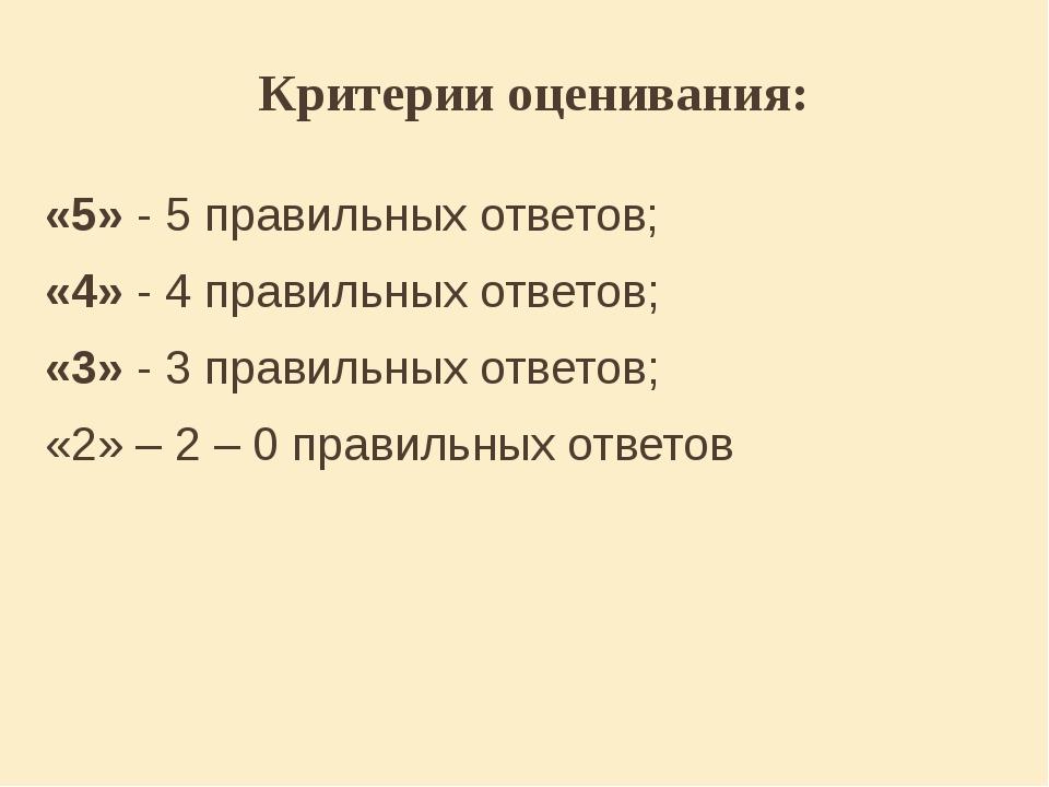 Критерии оценивания: «5» - 5 правильных ответов; «4» - 4 правильных ответов;...