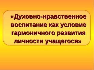 «Духовно-нравственное воспитание как условие гармоничного развития личности у