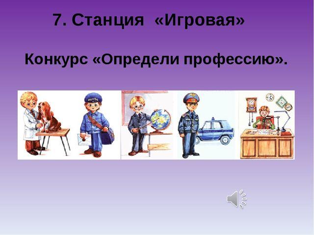 7. Станция «Игровая» Конкурс «Определи профессию».