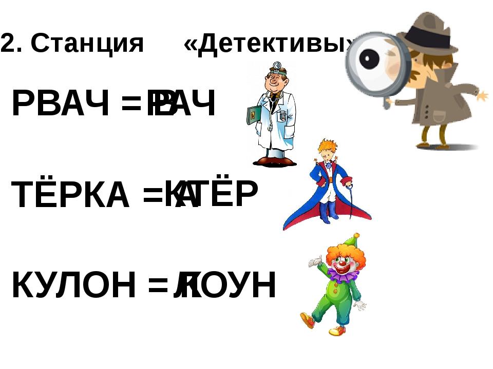 2. Станция «Детективы» РВАЧ = В РАЧ ТЁРКА = А КТЁР КУЛОН = К ЛОУН