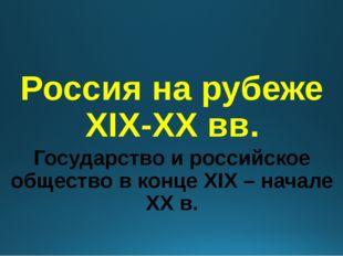 Россия на рубеже XIX-XX вв. Государство и российское общество в конце XIX – н