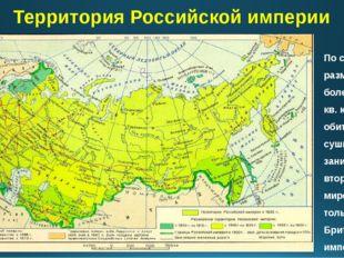 Территория Российской империи По своим размерам - более 22 млн. кв. км (16,8%