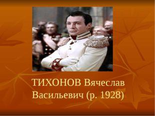 ТИХОНОВ Вячеслав Васильевич (р. 1928)
