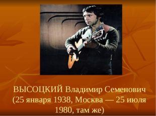 ВЫСОЦКИЙ Владимир Семенович (25 января 1938, Москва — 25 июля 1980, там же)