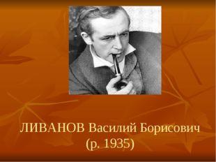 ЛИВАНОВ Василий Борисович (р. 1935)