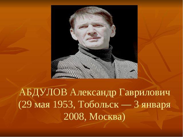 АБДУЛОВ Александр Гаврилович (29 мая 1953, Тобольск — 3 января 2008, Москва)