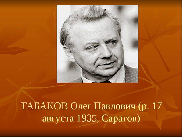 ТАБАКОВ Олег Павлович (р. 17 августа 1935, Саратов)