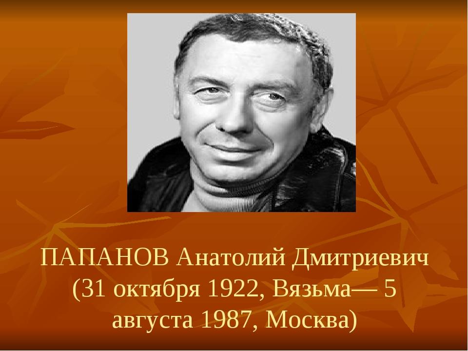 ПАПАНОВ Анатолий Дмитриевич (31 октября 1922, Вязьма— 5 августа 1987, Москва)