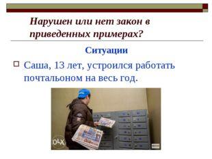 Ситуации Саша, 13 лет, устроился работать почтальоном на весь год. Нарушен и