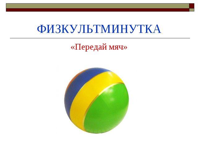 ФИЗКУЛЬТМИНУТКА «Передай мяч»