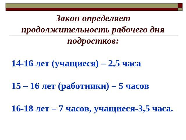 Закон определяет продолжительность рабочего дня подростков: 14-16 лет (учащие...