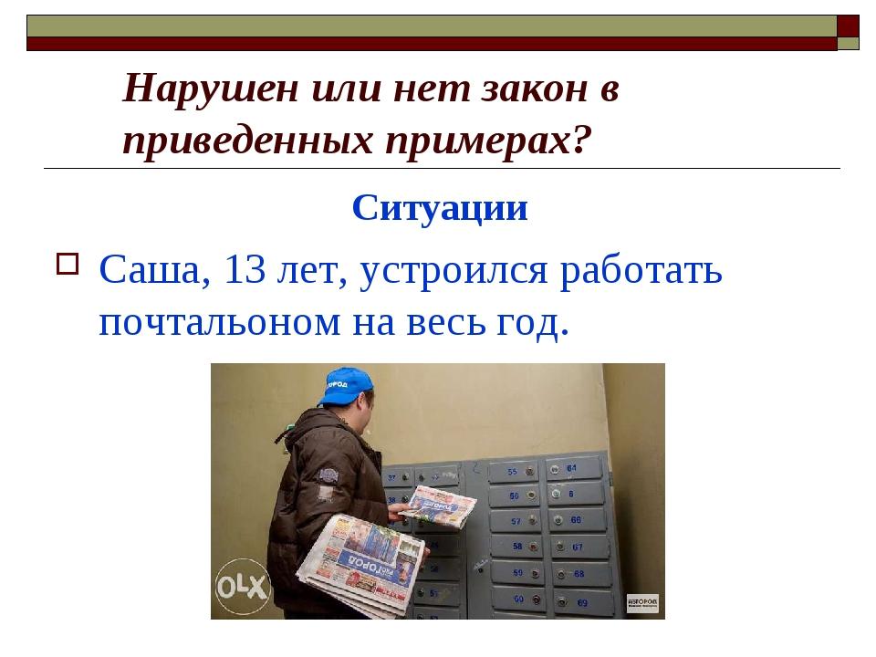 Ситуации Саша, 13 лет, устроился работать почтальоном на весь год. Нарушен и...
