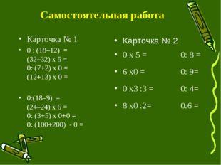 Самостоятельная работа Карточка № 1 0 : (18–12) = (32–32) x5 = 0: (7+2) x0