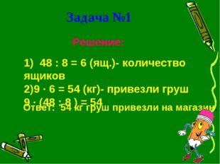 Задача №1 Решение: 1) 48 : 8 = 6 (ящ.)- количество ящиков 9 ∙ 6 = 54 (кг)- пр