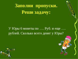 Заполни пропуски. Реши задачу: У Юры 6 монеты по …. Руб. и еще …. рублей. Ско
