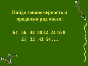 Найди закономерность и продолжи ряд чисел: 64 56 48 40 32 24 16 8 21 32 43 5