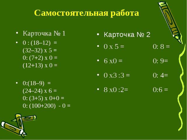 Самостоятельная работа Карточка № 1 0 : (18–12) = (32–32) x5 = 0: (7+2) x0...