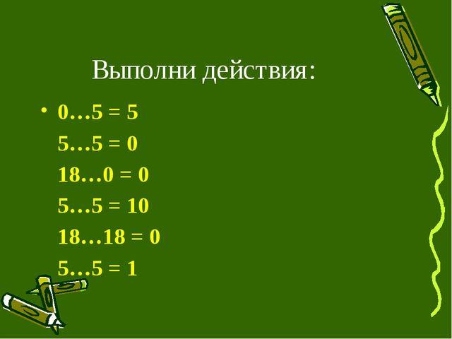 Выполни действия: 0…5 = 5 5…5 = 0 18…0 = 0 5…5 = 10 18…18 = 0 5…5 = 1