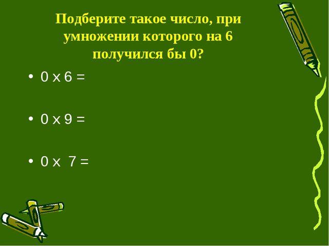 Подберите такое число, при умножении которого на 6 получился бы 0? 0 х 6 = 0...