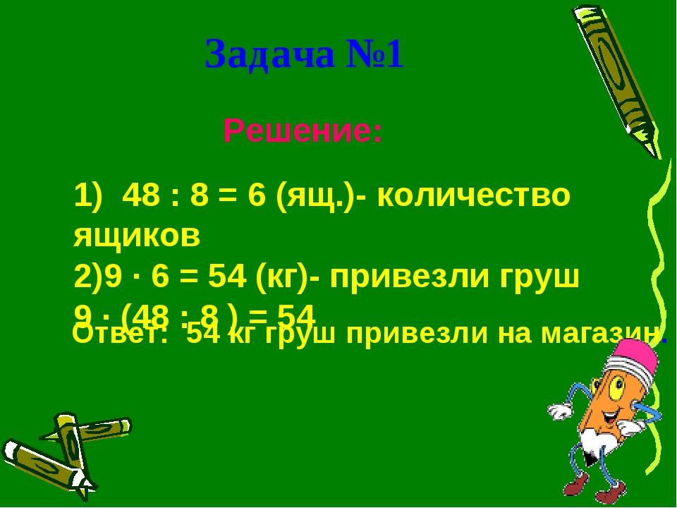 Задача №1 Решение: 1) 48 : 8 = 6 (ящ.)- количество ящиков 9 ∙ 6 = 54 (кг)- пр...