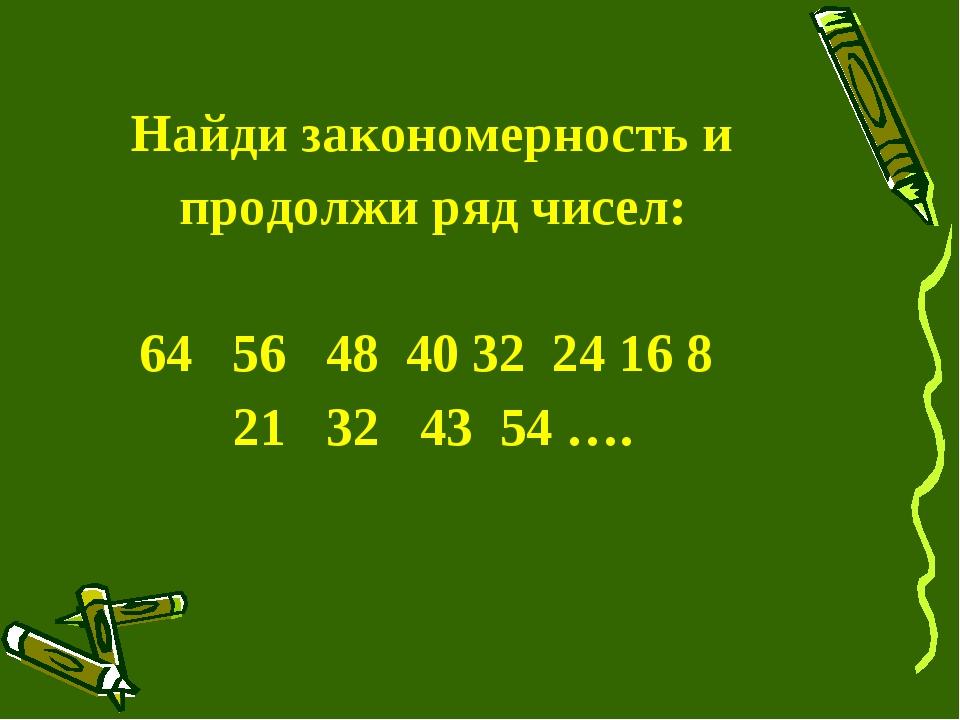 Найди закономерность и продолжи ряд чисел: 64 56 48 40 32 24 16 8 21 32 43 5...