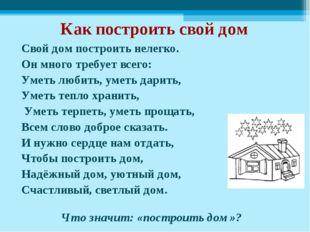 Как построить свой дом Свой дом построить нелегко. Он много требует всего: Ум