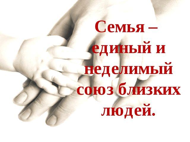 Семья – единый и неделимый союз близких людей.