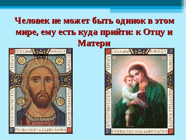 Человек не может быть одинок в этом мире, ему есть куда прийти: к Отцу и Мат...