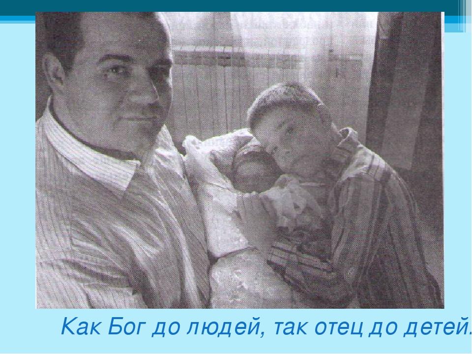 Как Бог до людей, так отец до детей.