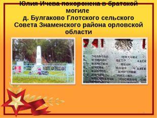Юлия Ичева похоронена в братской могиле д. Булгаково Глотского сельского Сове