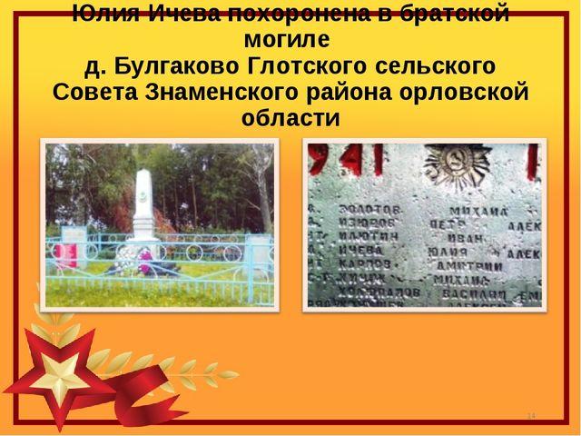 Юлия Ичева похоронена в братской могиле д. Булгаково Глотского сельского Сове...