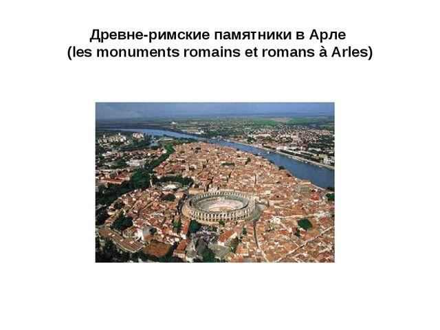 Древне-римские памятники в Арле (les monuments romains et romans à Arles)