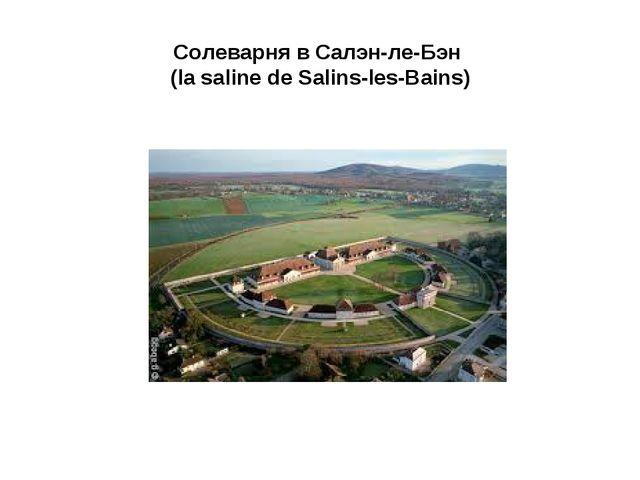 Солеварня в Салэн-ле-Бэн (la saline de Salins-les-Bains)