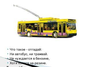 Что такое - отгадай: Ни автобус, ни трамвай. Не нуждается в бензине, Хотя кол
