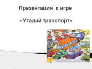 Презентация к игре «Угадай транспорт»