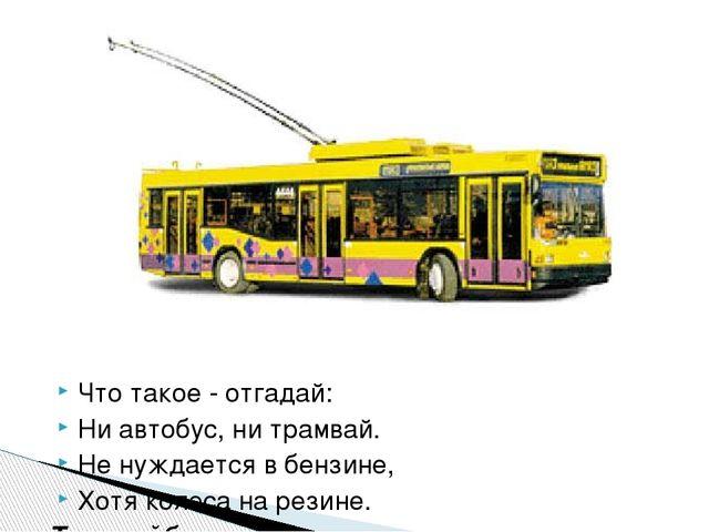 Что такое - отгадай: Ни автобус, ни трамвай. Не нуждается в бензине, Хотя кол...