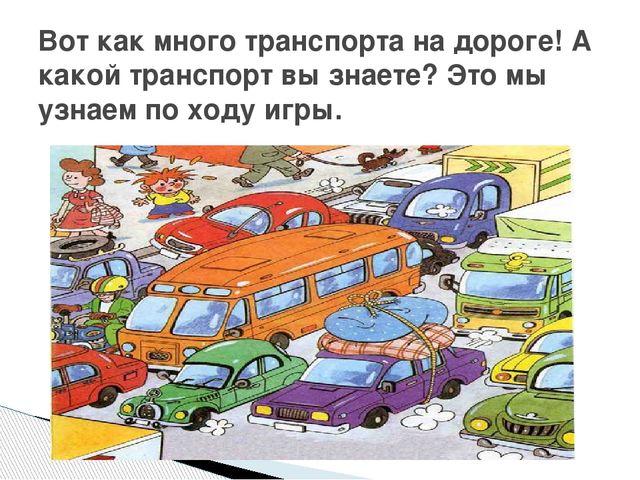 Вот как много транспорта на дороге! А какой транспорт вы знаете? Это мы узнае...