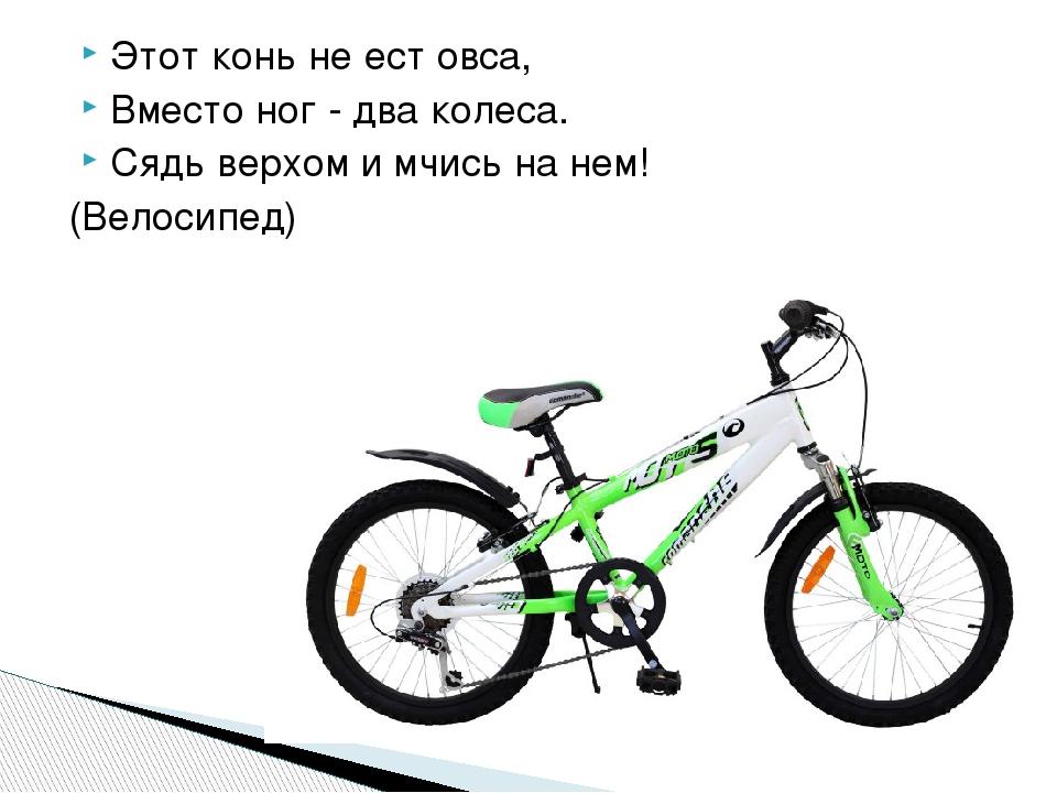 Этот конь не ест овса, Вместо ног - два колеса. Сядь верхом и мчись на нем! (...