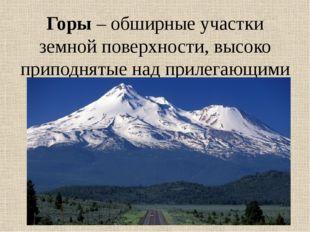 Горы – обширные участки земной поверхности, высоко приподнятые над прилегающи