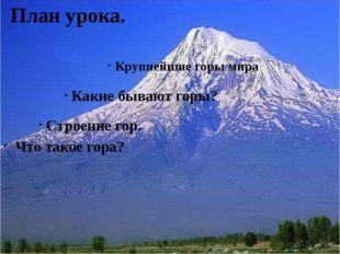 План урока. Что такое гора? Строение гор. Какие бывают горы? Крупнейшие горы