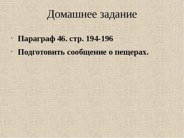 Домашнее задание Параграф 46. стр. 194-196 Подготовить сообщение о пещерах.