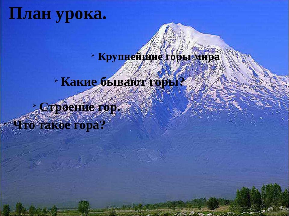 План урока. Что такое гора? Строение гор. Какие бывают горы? Крупнейшие горы...