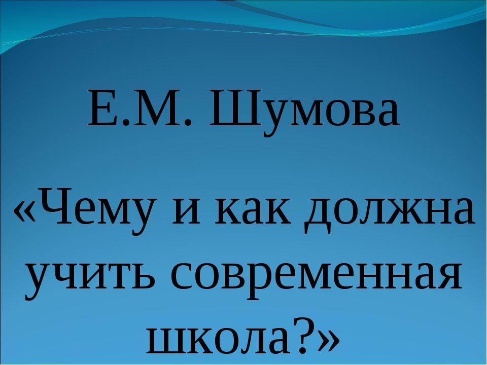Е.М. Шумова «Чему и как должна учить современная школа?»