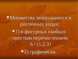 Множества записываются в различных видах: 1) в фигурных скобках простым переч