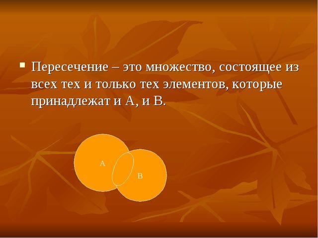 Пересечение – это множество, состоящее из всех тех и только тех элементов, ко...