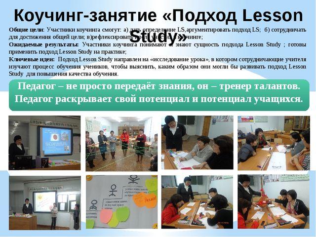 Коучинг-занятие «Подход Lesson Study» Общие цели: Участники коучинга смогут:...