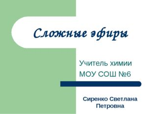 Сложные эфиры Учитель химии МОУ СОШ №6 Сиренко Светлана Петровна